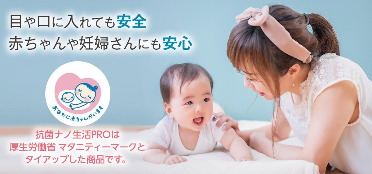 目や口に入れても安全 赤ちゃんや妊婦さんにも安心 抗菌ナノ生活PROは厚生労働省マタニティマークとタイアップした商品です。
